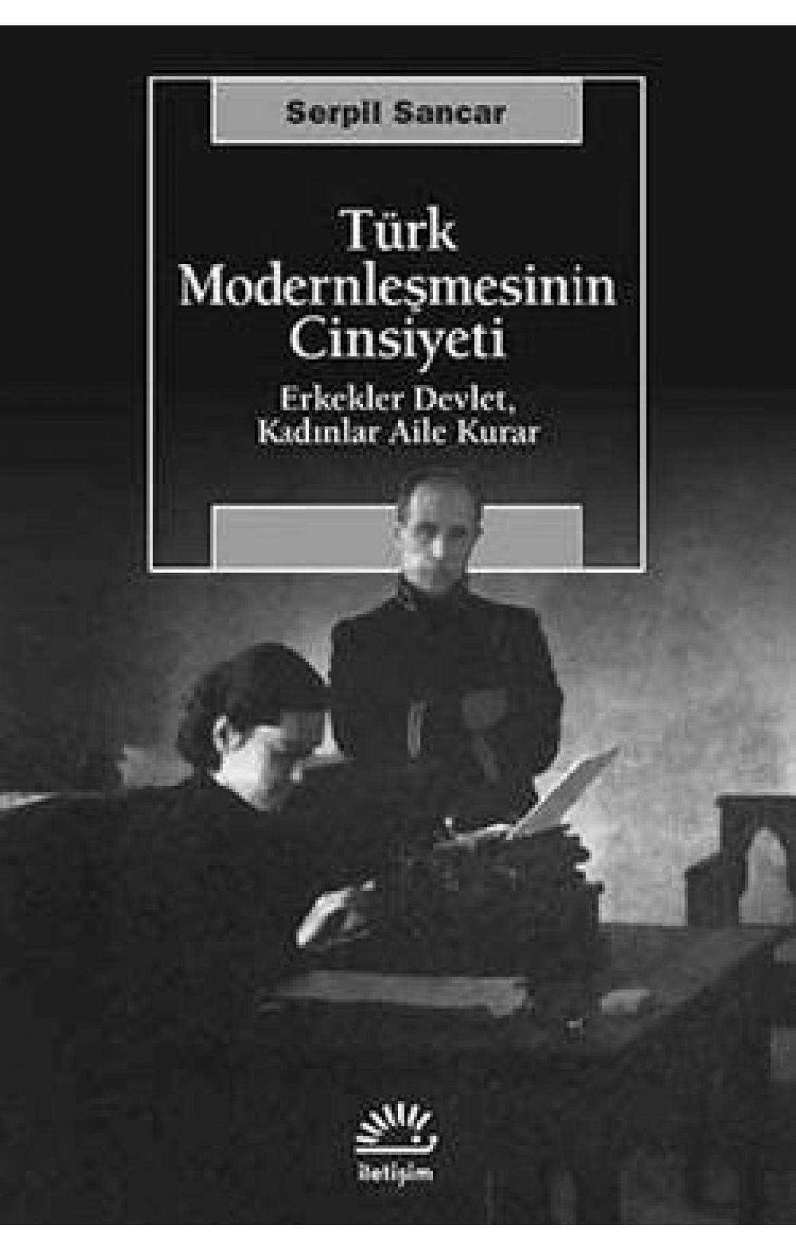 Türk Modernleşmesinin Cinsiyeti Erkekler Devlet, Kadınlar Aile Kurar